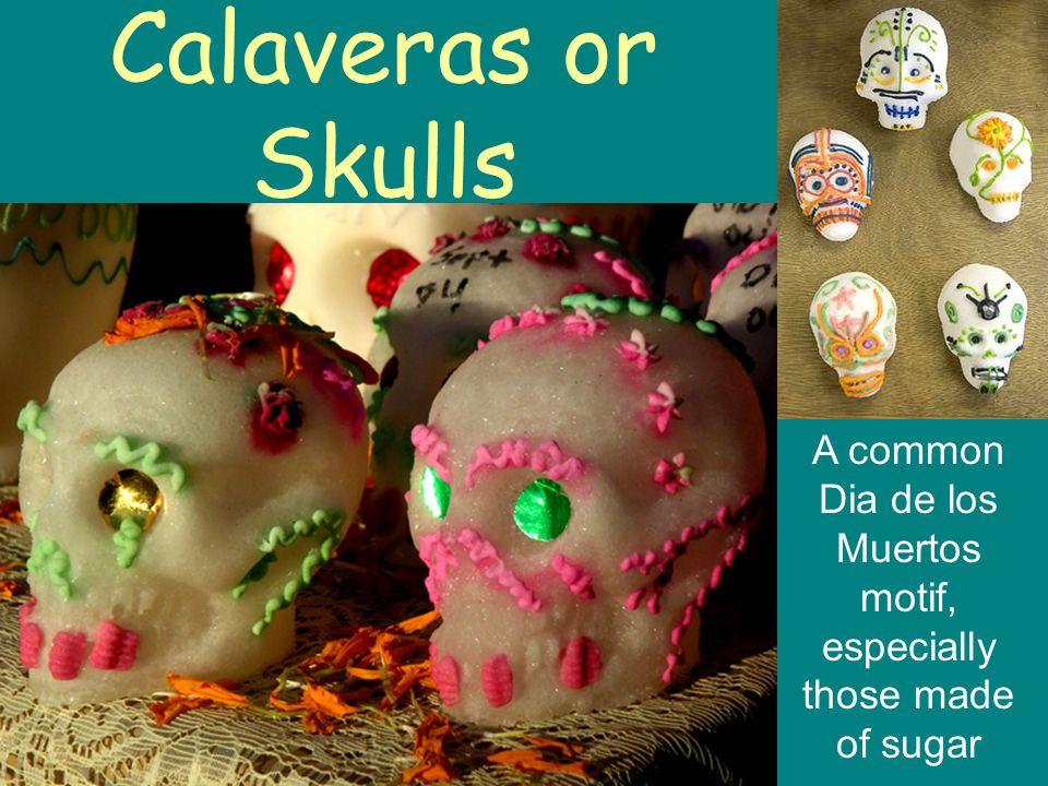 Calaveras or Skulls A common Dia de los Muertos motif, especially those made of sugar