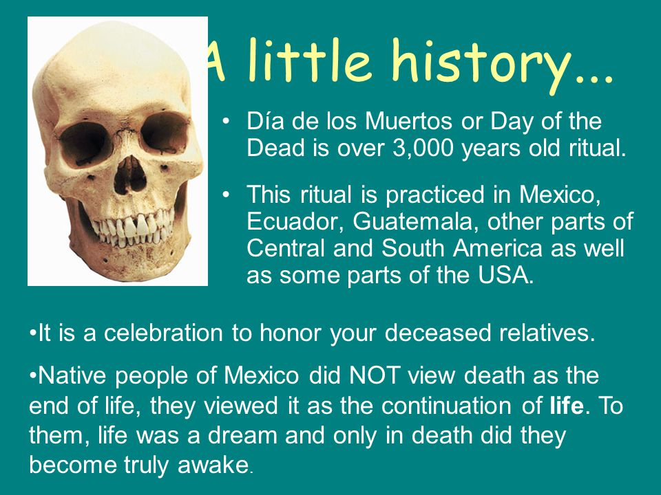 A little history... Día de los Muertos or Day of the Dead is over 3,000 years old ritual. This ritual is practiced in Mexico, Ecuador, Guatemala, othe