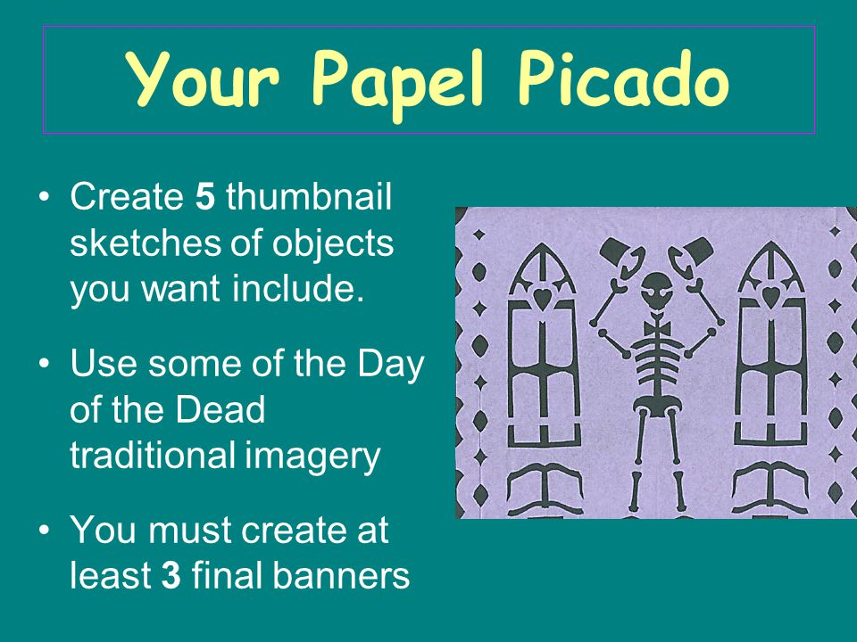 Your Papel Picado Create 5 thumbnail sketches of objects you want include. Use some of the Day of the Dead traditional imagery You must create at leas