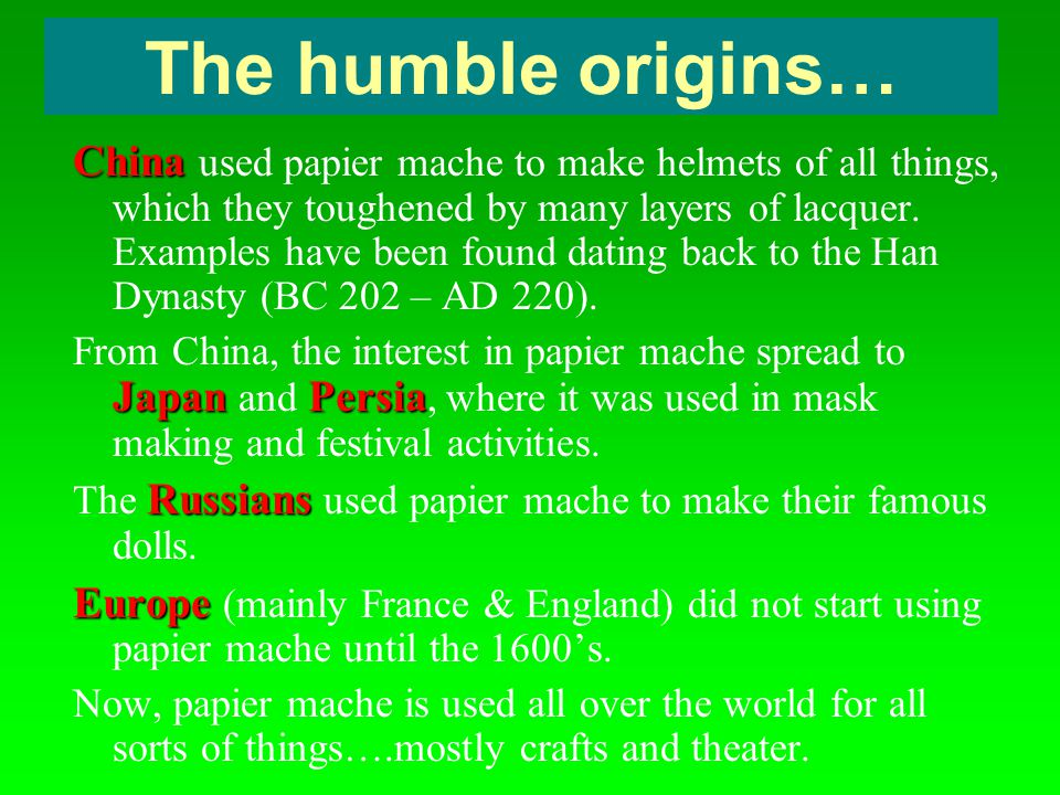 The humble origins… China China used papier mache to make helmets of all things, which they toughened by many layers of lacquer. Examples have been fo