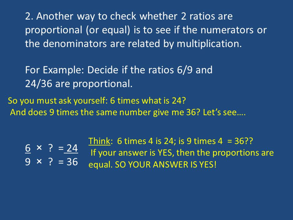 2. Another way to check whether 2 ratios are proportional (or equal) is to see if the numerators or the denominators are related by multiplication. Fo