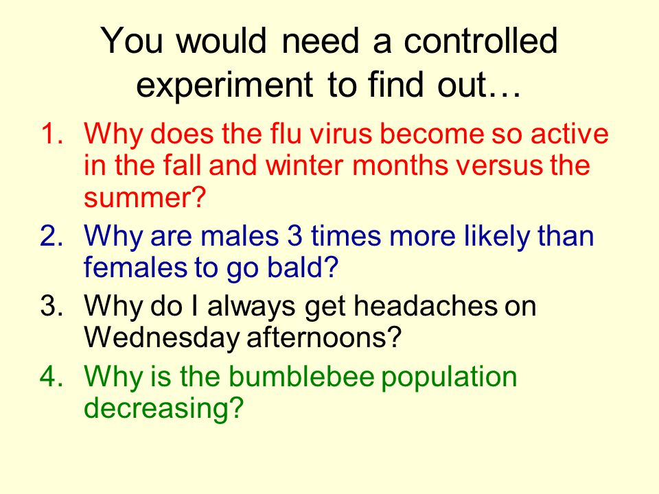 You would need a controlled experiment to find out… 1.Why does the flu virus become so active in the fall and winter months versus the summer? 2.Why a