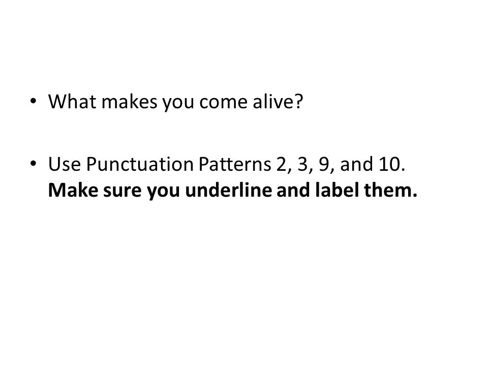 What makes you come alive. Use Punctuation Patterns 2, 3, 9, and 10.