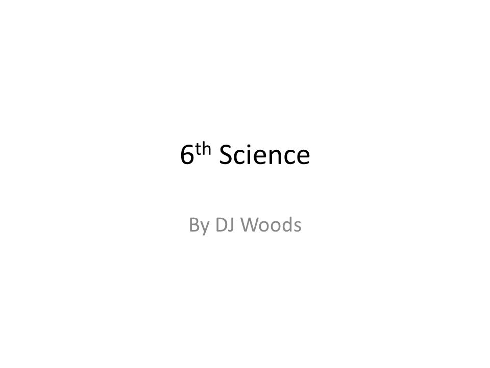 6 th Science By DJ Woods