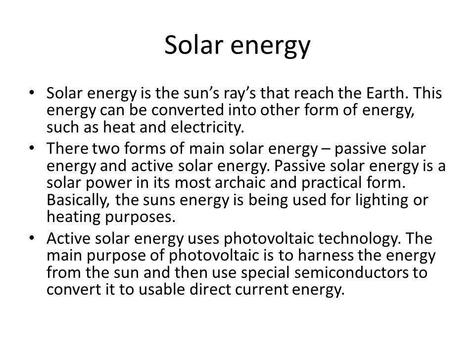 Solar energy Solar energy is the sun's ray's that reach the Earth.