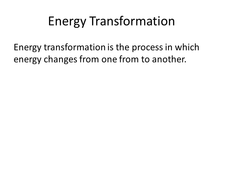 Energy Transformation Energy transformation is the process in which energy changes from one from to another.