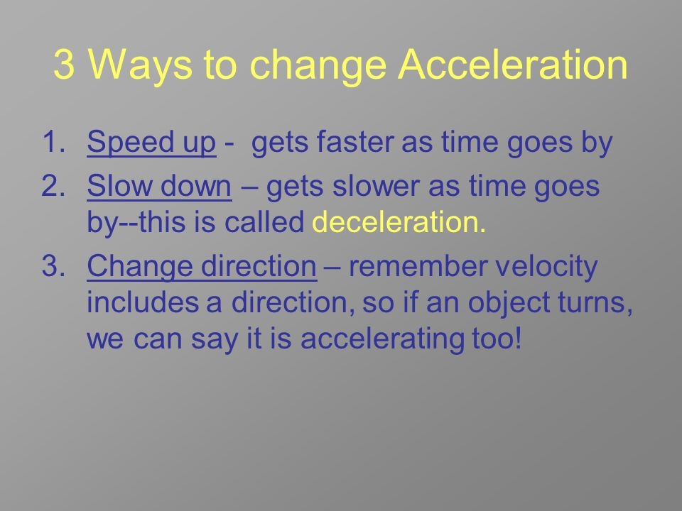 3 Ways to change Acceleration 1.Speed up - gets faster as time goes by 2.Slow down – gets slower as time goes by--this is called deceleration.