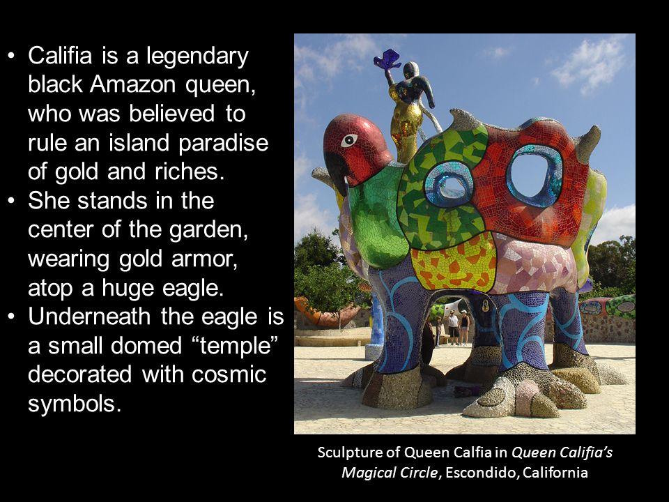 Sculpture of Queen Calfia in Queen Califia's Magical Circle, Escondido, California Califia is a legendary black Amazon queen, who was believed to rule an island paradise of gold and riches.