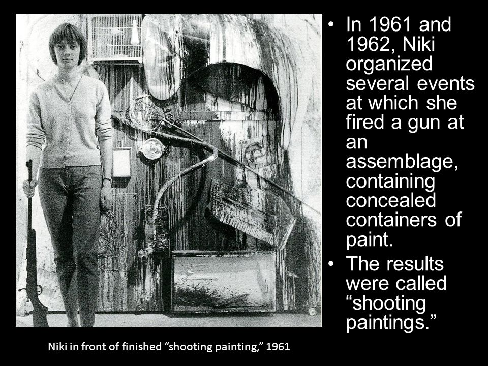 Niki in front of finished shooting painting, 1961 In 1961 and 1962, Niki organized several events at which she fired a gun at an assemblage, containing concealed containers of paint.