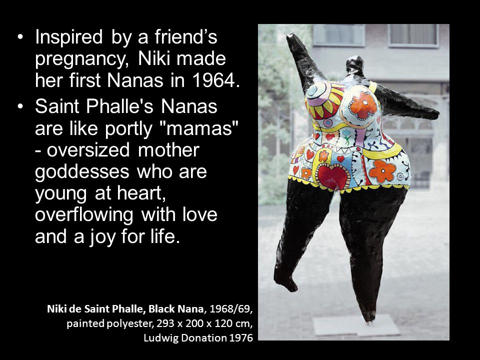 Niki de Saint Phalle, Black Nana, 1968/69, painted polyester, 293 x 200 x 120 cm, Ludwig Donation 1976 Inspired by a friend's pregnancy, Niki made her first Nanas in 1964.