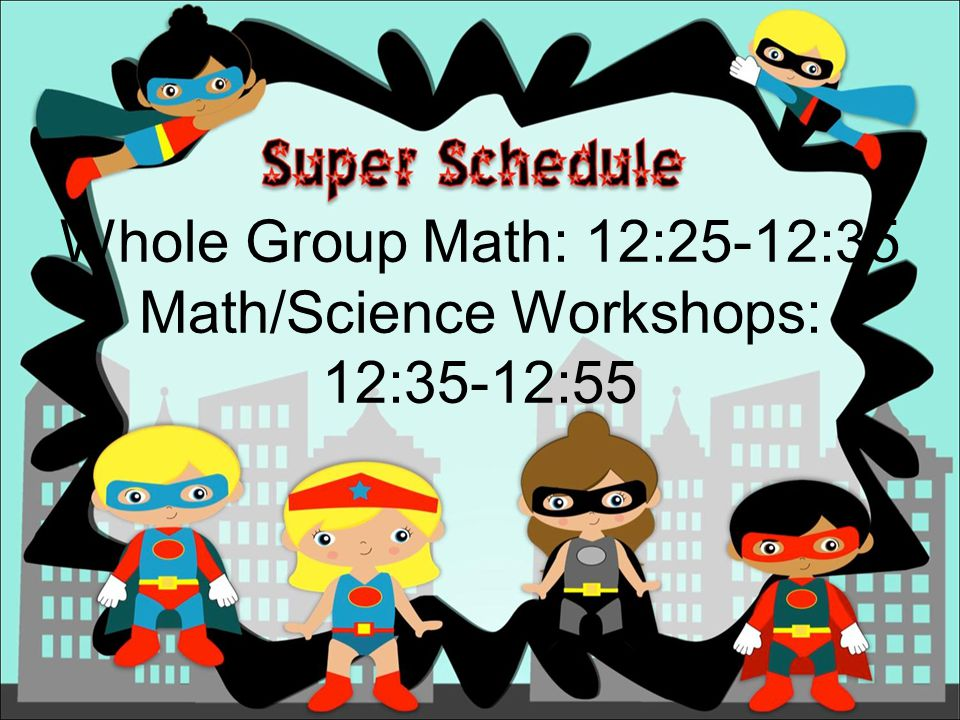 Whole Group Math: 12:25-12:35 Math/Science Workshops: 12:35-12:55