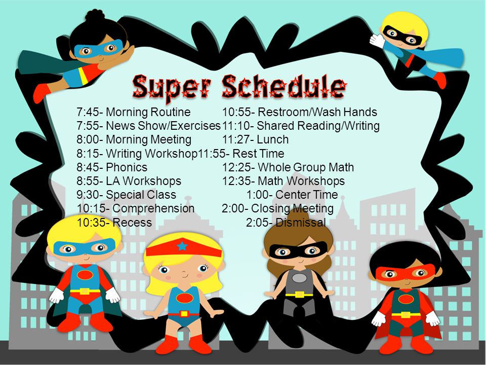 7:45- Morning Routine10:55- Restroom/Wash Hands 7:55- News Show/Exercises11:10- Shared Reading/Writing 8:00- Morning Meeting11:27- Lunch 8:15- Writing Workshop11:55- Rest Time 8:45- Phonics12:25- Whole Group Math 8:55- LA Workshops12:35- Math Workshops 9:30- Special Class1:00- Center Time 10:15- Comprehension2:00- Closing Meeting 10:35- Recess2:05- Dismissal