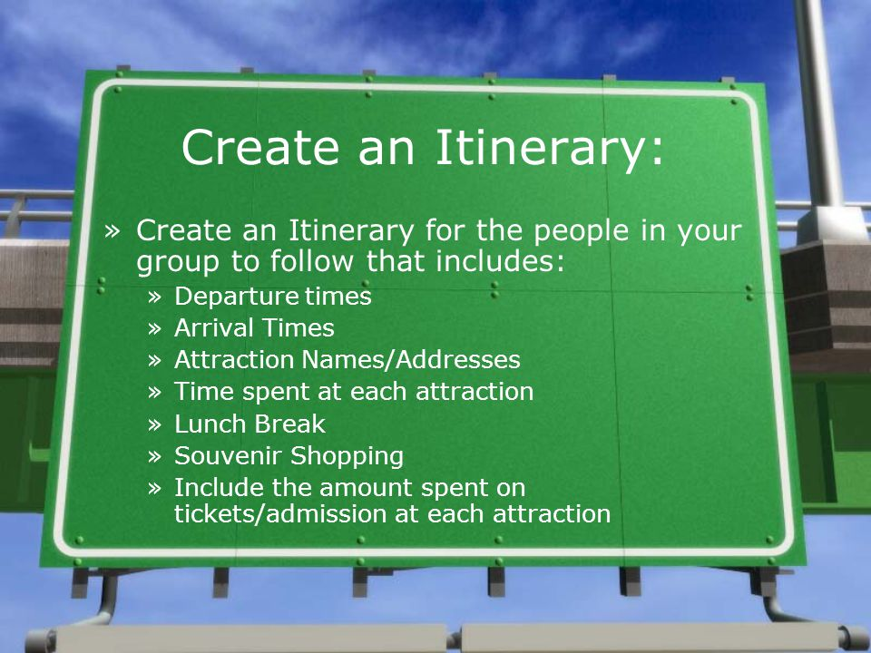 Create an Itinerary: »Create an Itinerary for the people in your group to follow that includes: »Departure times »Arrival Times »Attraction Names/Addresses »Time spent at each attraction »Lunch Break »Souvenir Shopping »Include the amount spent on tickets/admission at each attraction