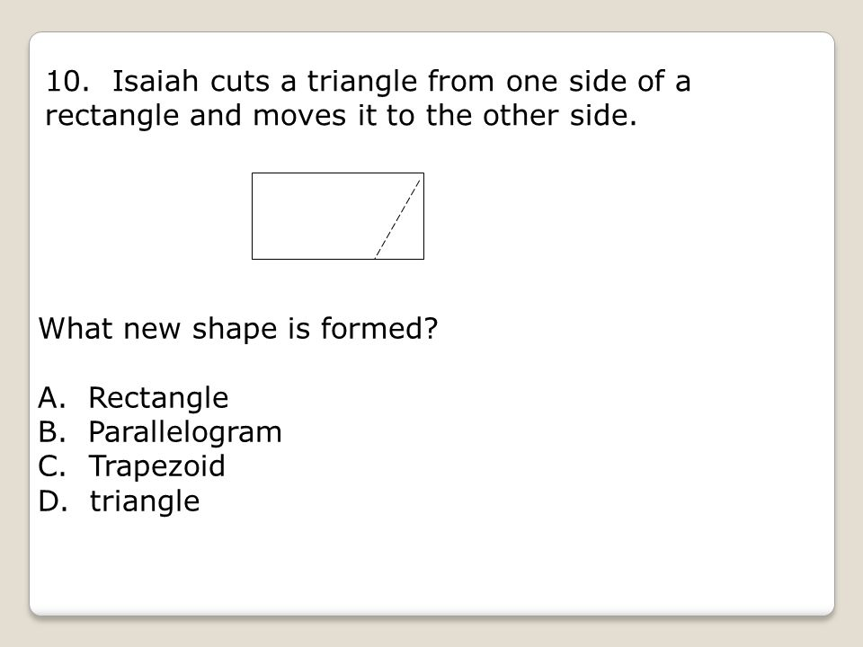 10. Isaiah cuts a triangle from one side of a rectangle and moves it to the other side. What new shape is formed? A. Rectangle B. Parallelogram C. Tra