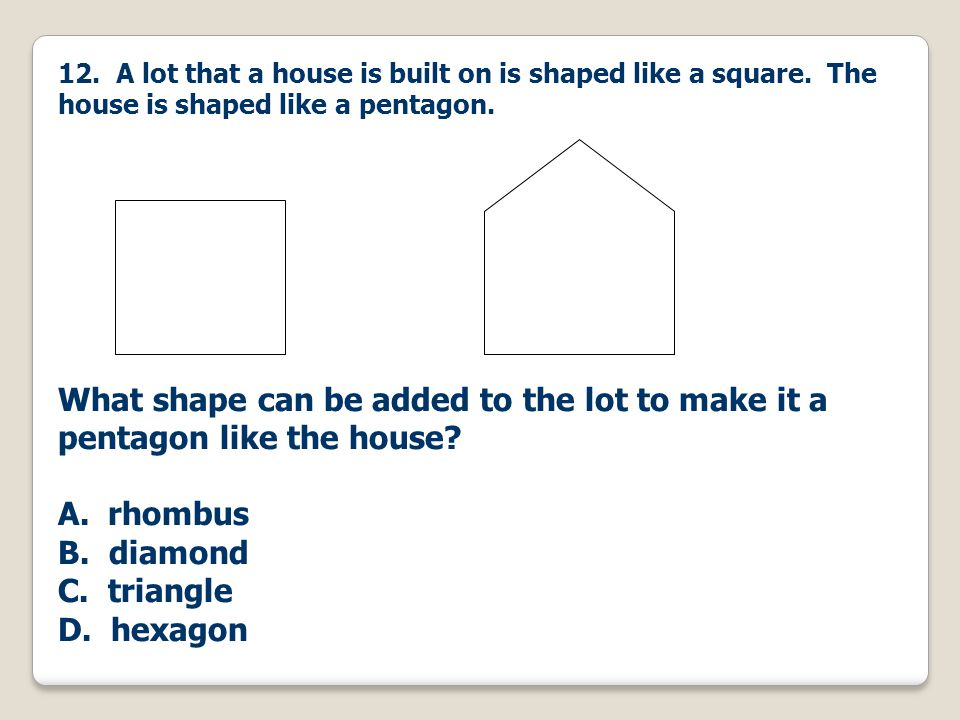 12. A lot that a house is built on is shaped like a square. The house is shaped like a pentagon. What shape can be added to the lot to make it a penta
