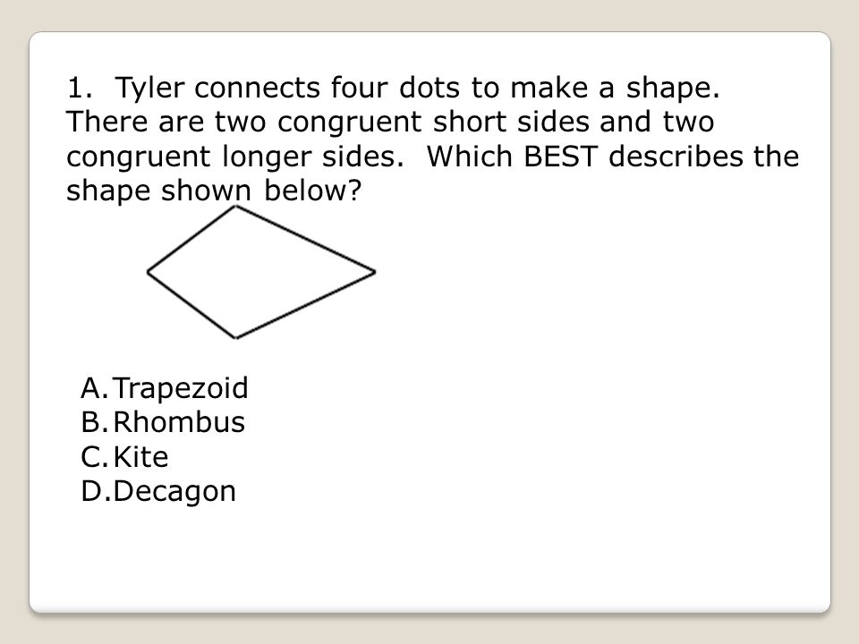1. Tyler connects four dots to make a shape. There are two congruent short sides and two congruent longer sides. Which BEST describes the shape shown