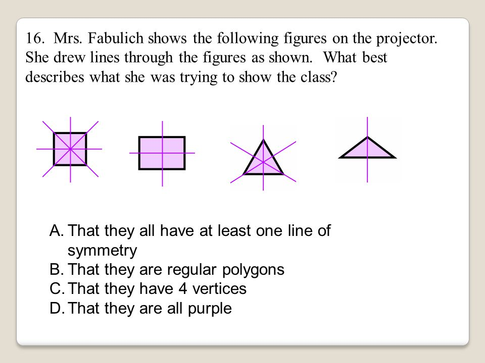 16. Mrs. Fabulich shows the following figures on the projector. She drew lines through the figures as shown. What best describes what she was trying t