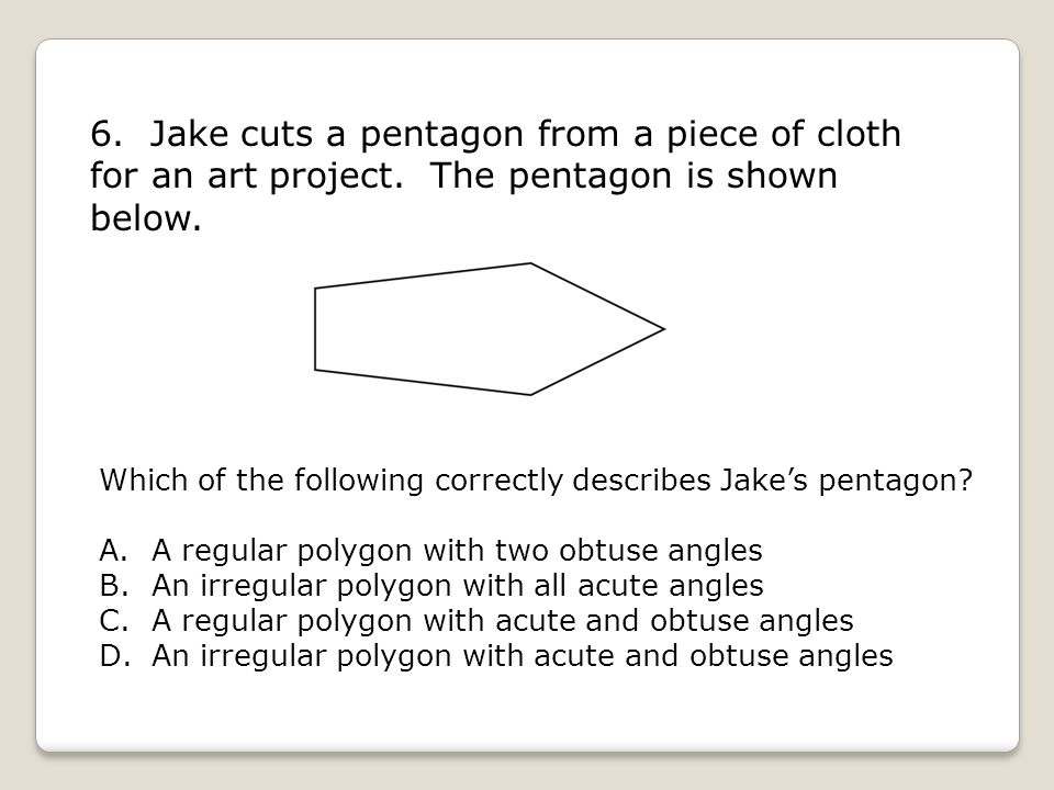 6. Jake cuts a pentagon from a piece of cloth for an art project. The pentagon is shown below. Which of the following correctly describes Jake's penta