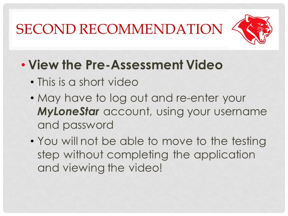 SECOND RECOMMENDATION View the Pre-Assessment Video This is a short video May have to log out and re-enter your MyLoneStar account, using your username and password You will not be able to move to the testing step without completing the application and viewing the video!