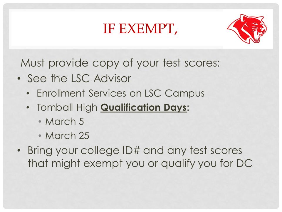 IF EXEMPT, Must provide copy of your test scores: See the LSC Advisor Enrollment Services on LSC Campus Tomball High Qualification Days: March 5 March 25 Bring your college ID# and any test scores that might exempt you or qualify you for DC