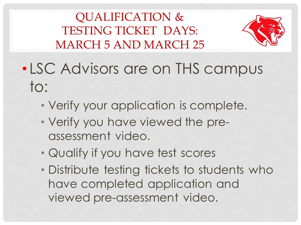 QUALIFICATION & TESTING TICKET DAYS: MARCH 5 AND MARCH 25 LSC Advisors are on THS campus to: Verify your application is complete.