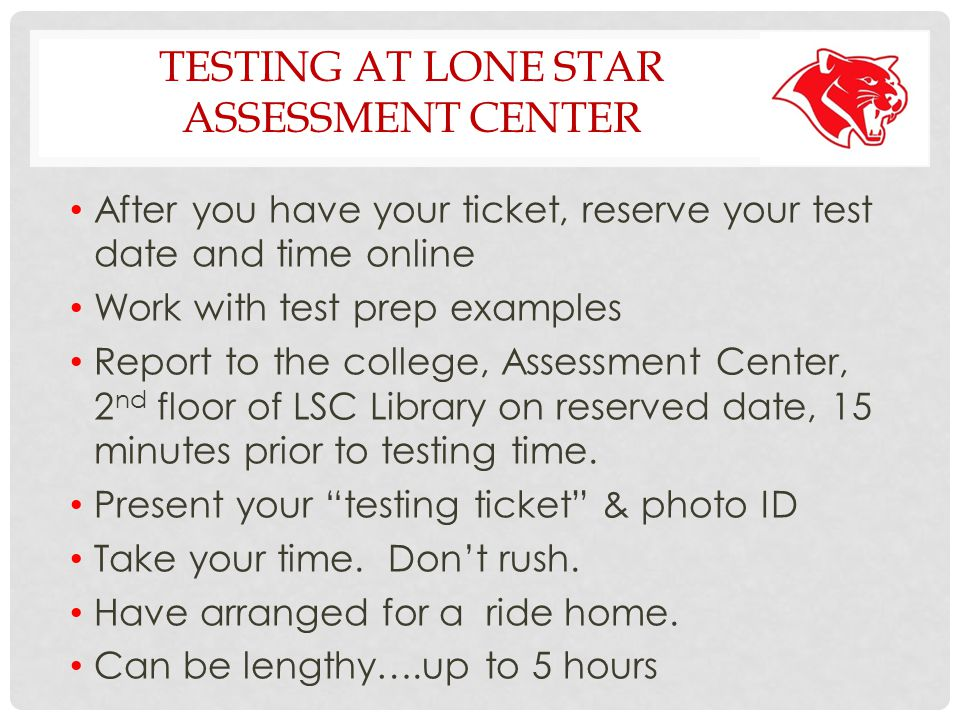 TESTING AT LONE STAR ASSESSMENT CENTER After you have your ticket, reserve your test date and time online Work with test prep examples Report to the college, Assessment Center, 2 nd floor of LSC Library on reserved date, 15 minutes prior to testing time.