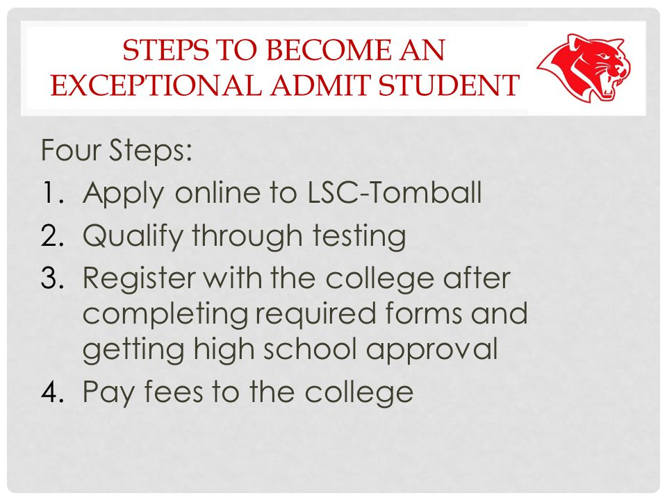 STEPS TO BECOME AN EXCEPTIONAL ADMIT STUDENT Four Steps: 1.Apply online to LSC-Tomball 2.Qualify through testing 3.Register with the college after completing required forms and getting high school approval 4.Pay fees to the college
