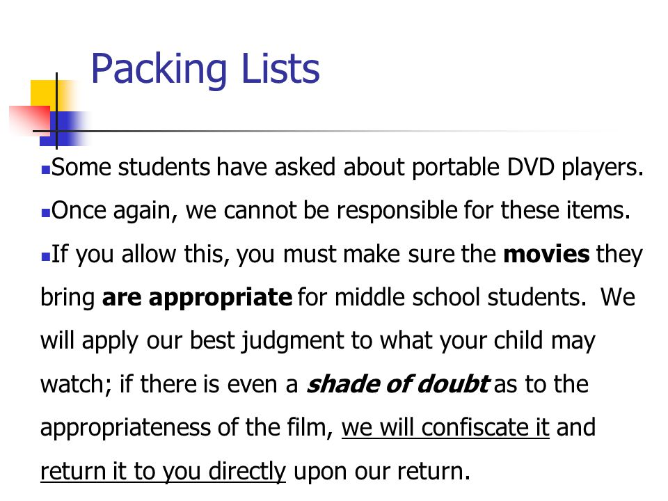 Packing Lists Some students have asked about portable DVD players. Once again, we cannot be responsible for these items. If you allow this, you must m