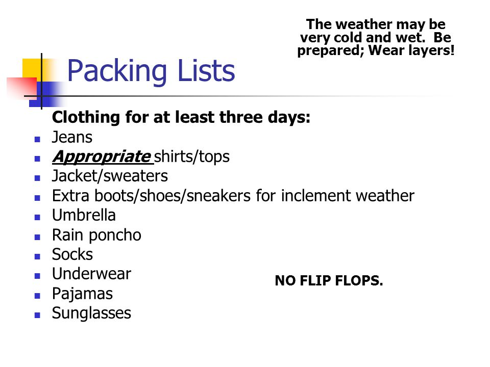 Packing Lists Clothing for at least three days: Jeans Appropriate shirts/tops Jacket/sweaters Extra boots/shoes/sneakers for inclement weather Umbrella Rain poncho Socks Underwear Pajamas Sunglasses The weather may be very cold and wet.