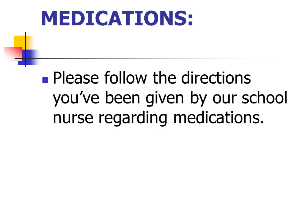 MEDICATIONS: Please follow the directions you've been given by our school nurse regarding medications.