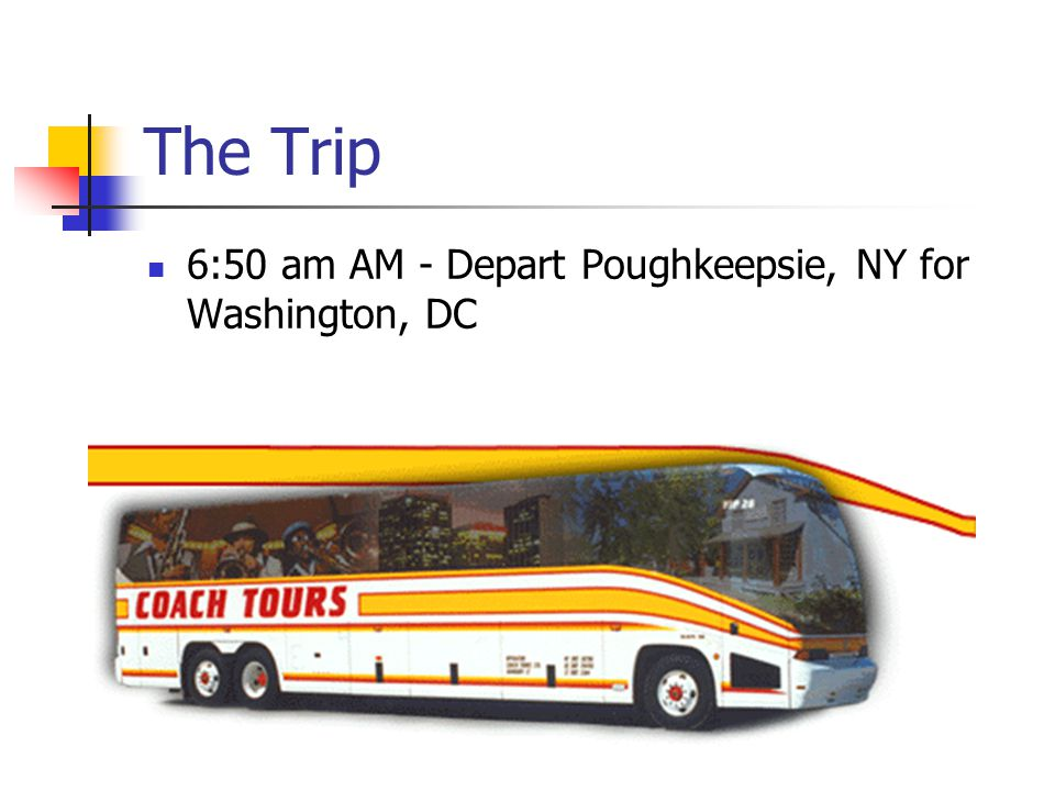 The Trip 6:50 am AM - Depart Poughkeepsie, NY for Washington, DC