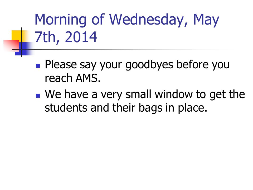 Morning of Wednesday, May 7th, 2014 Please say your goodbyes before you reach AMS. We have a very small window to get the students and their bags in p