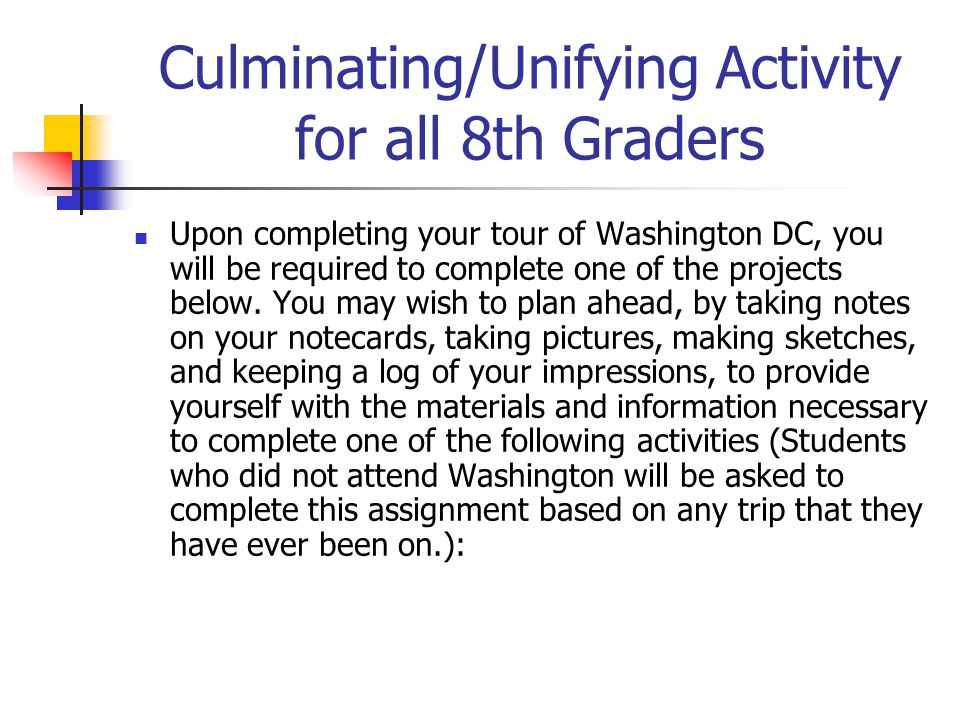 Culminating/Unifying Activity for all 8th Graders Upon completing your tour of Washington DC, you will be required to complete one of the projects below.