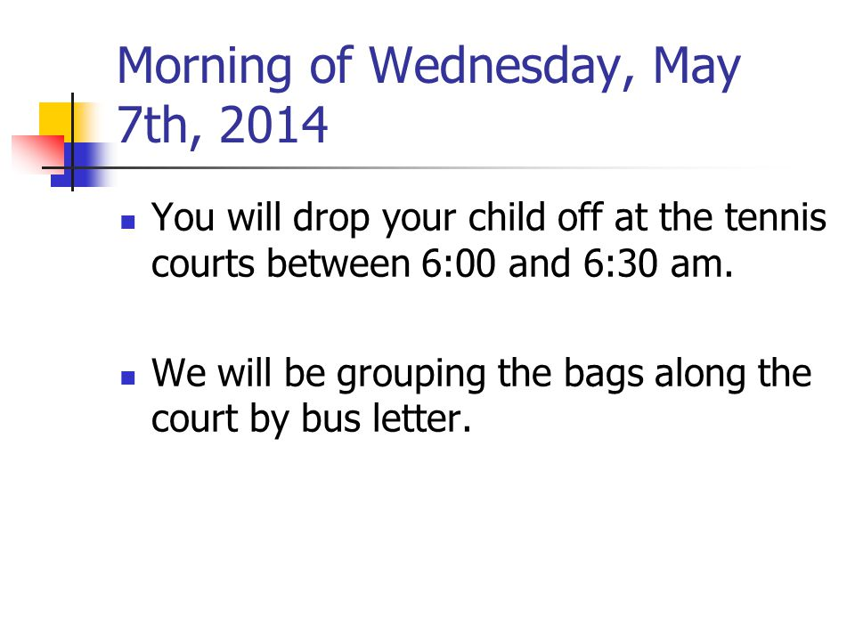 Morning of Wednesday, May 7th, 2014 You will drop your child off at the tennis courts between 6:00 and 6:30 am.