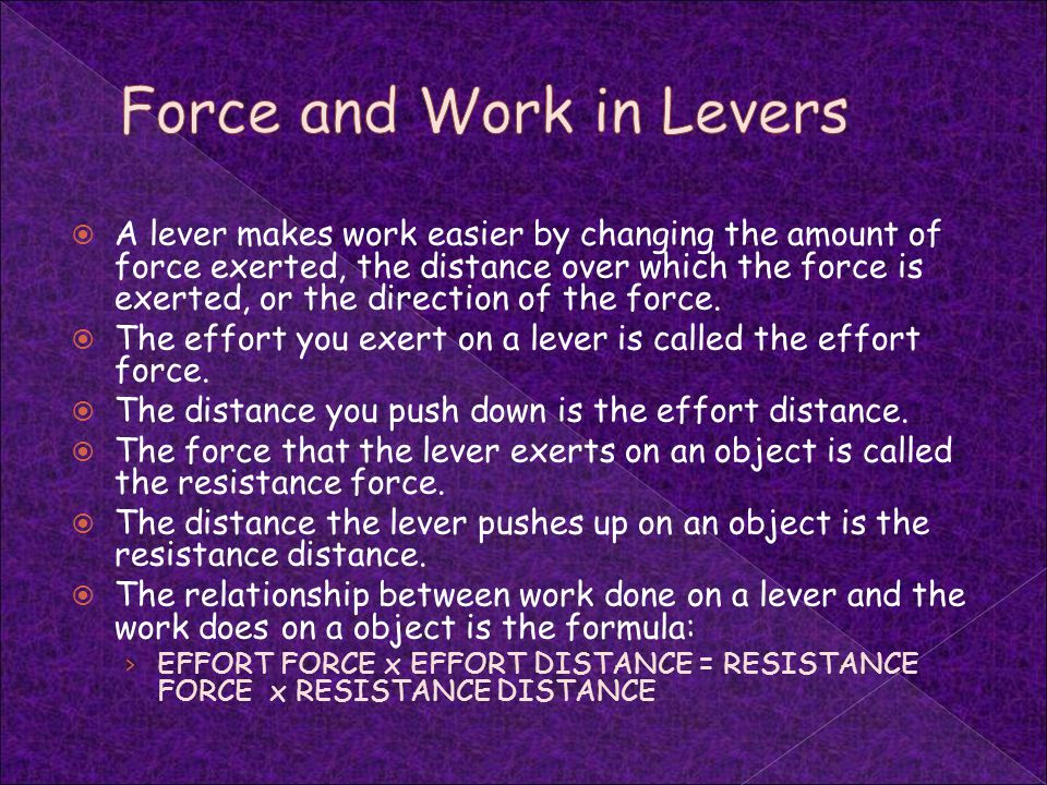  A lever makes work easier by changing the amount of force exerted, the distance over which the force is exerted, or the direction of the force.  Th