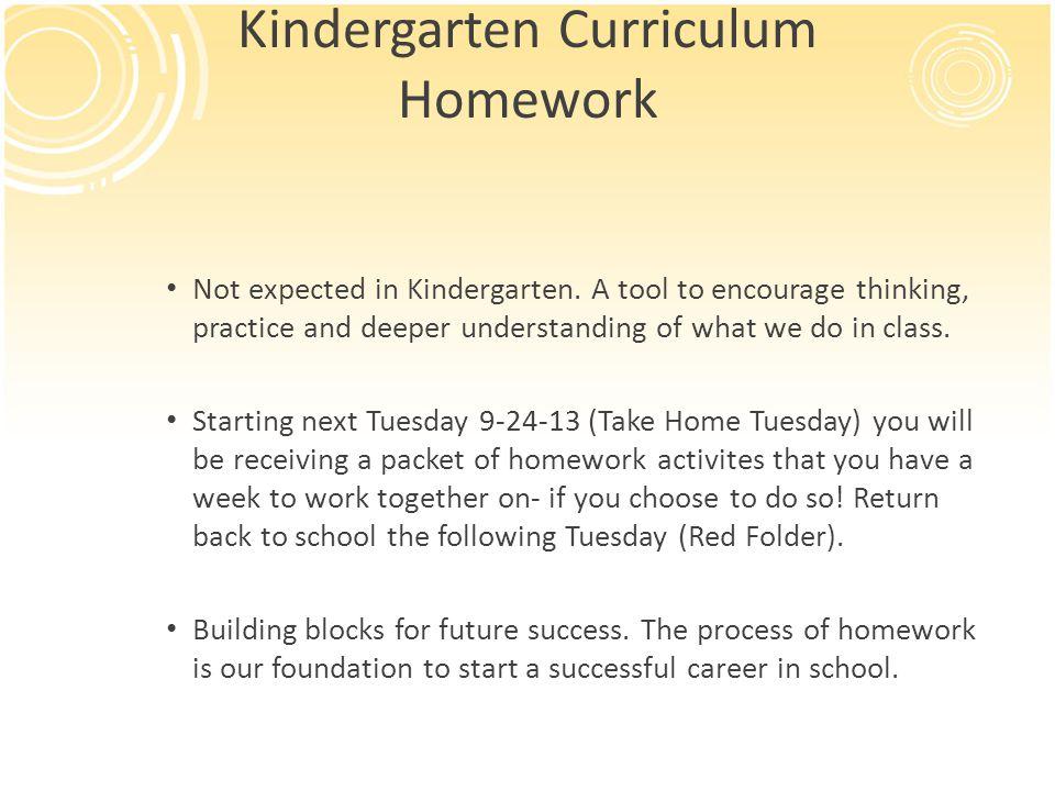 Kindergarten Curriculum Homework Not expected in Kindergarten. A tool to encourage thinking, practice and deeper understanding of what we do in class.