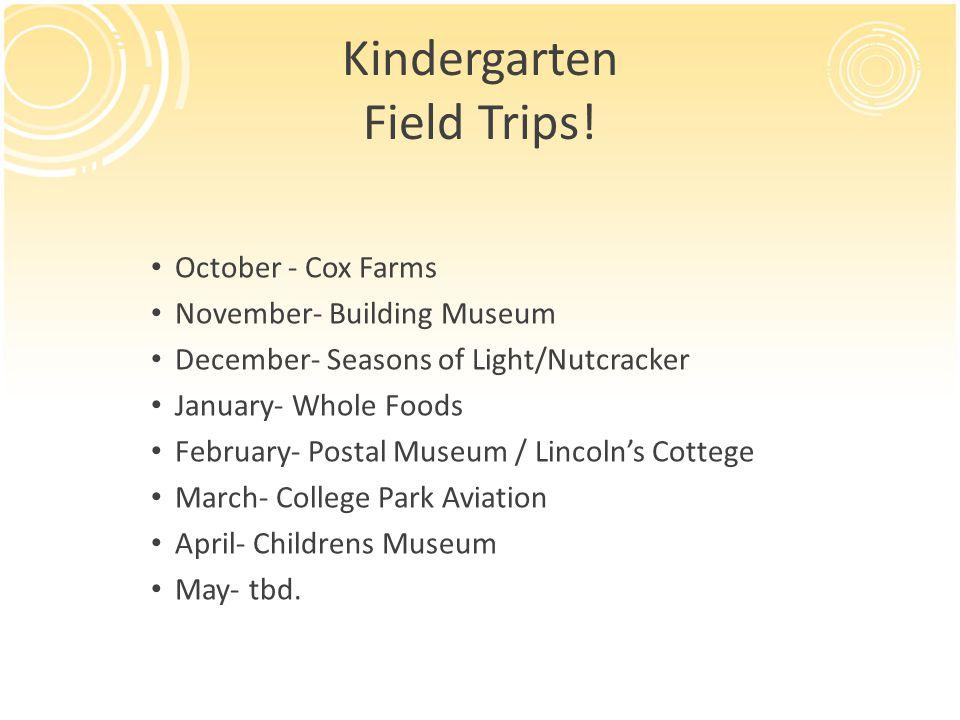 Kindergarten Field Trips! October - Cox Farms November- Building Museum December- Seasons of Light/Nutcracker January- Whole Foods February- Postal Mu