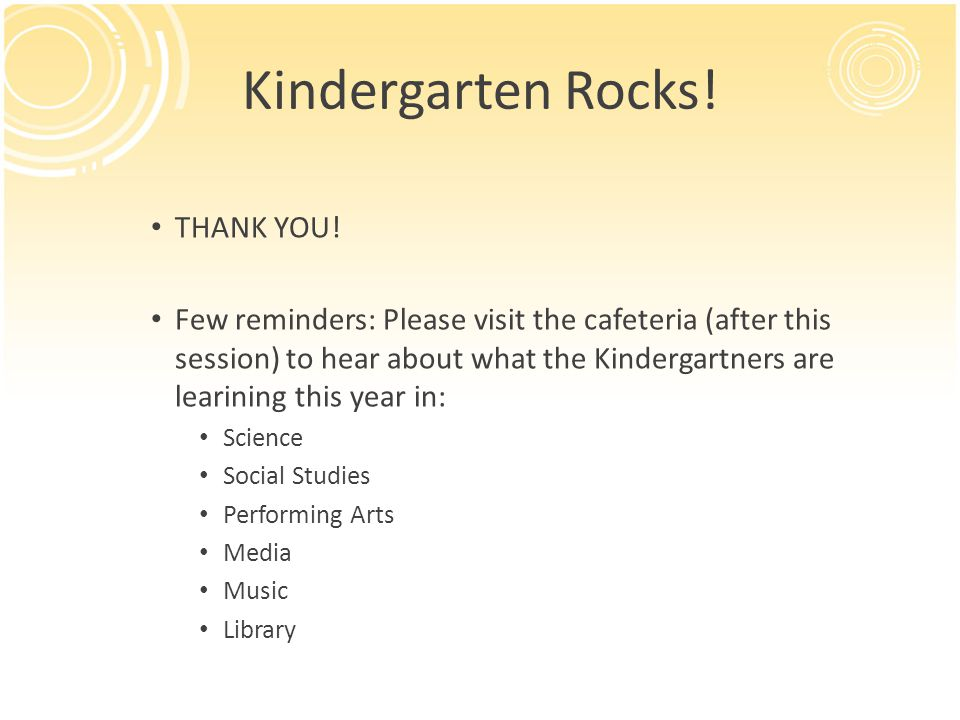 Kindergarten Rocks! THANK YOU! Few reminders: Please visit the cafeteria (after this session) to hear about what the Kindergartners are learining this
