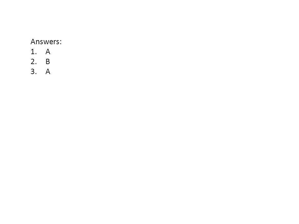 Answers: 1.A 2.B 3.A