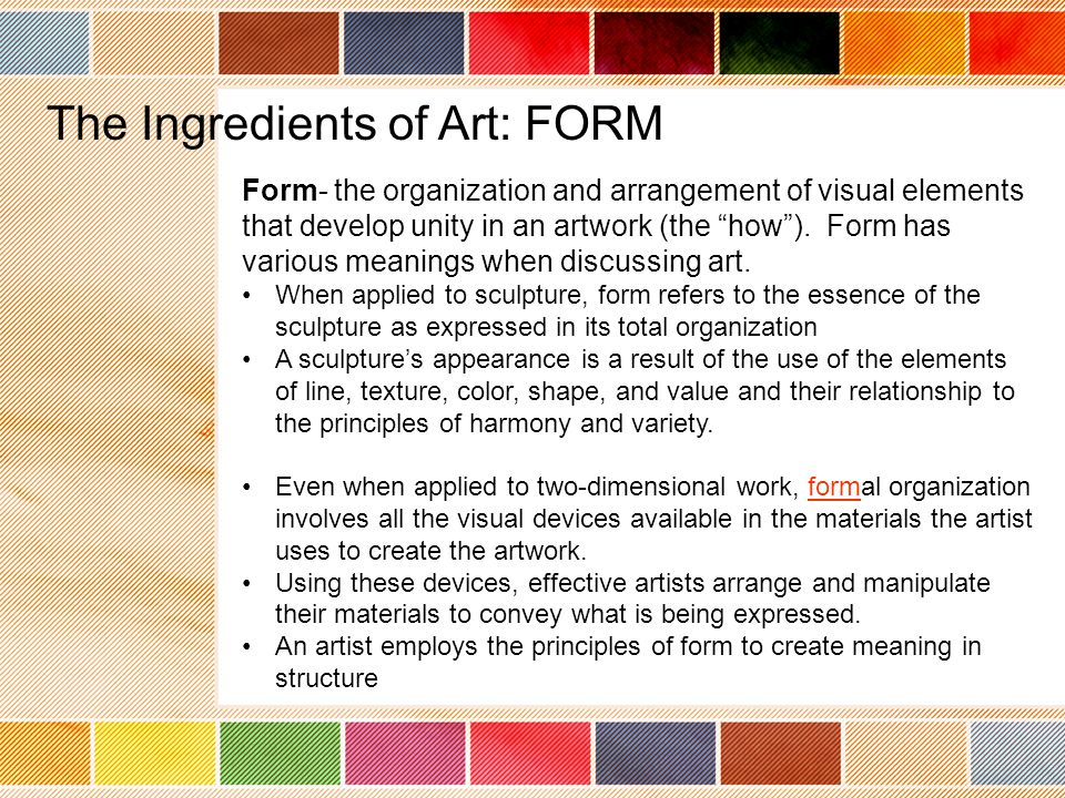 Form- the organization and arrangement of visual elements that develop unity in an artwork (the how ).