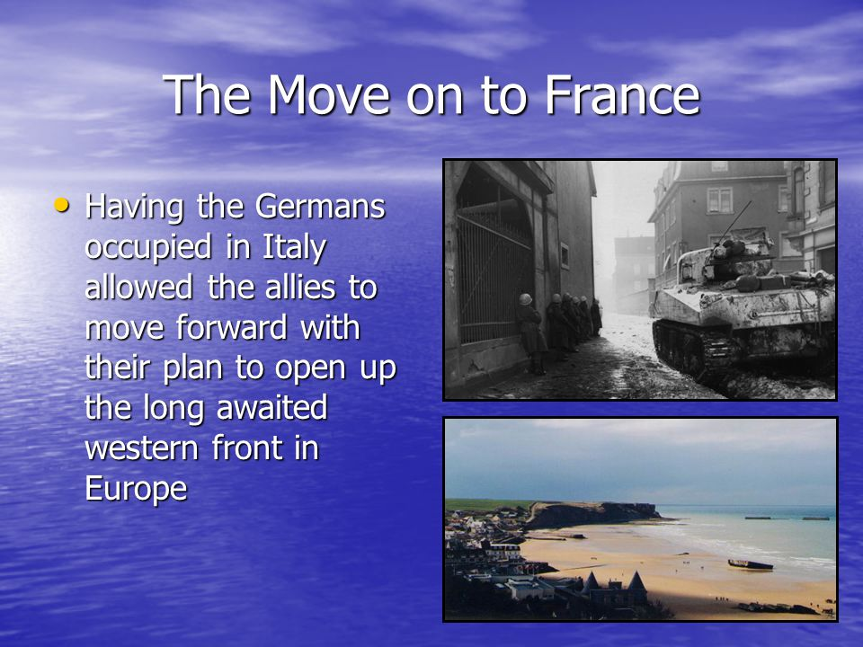 The Move on to France Having the Germans occupied in Italy allowed the allies to move forward with their plan to open up the long awaited western front in Europe Having the Germans occupied in Italy allowed the allies to move forward with their plan to open up the long awaited western front in Europe