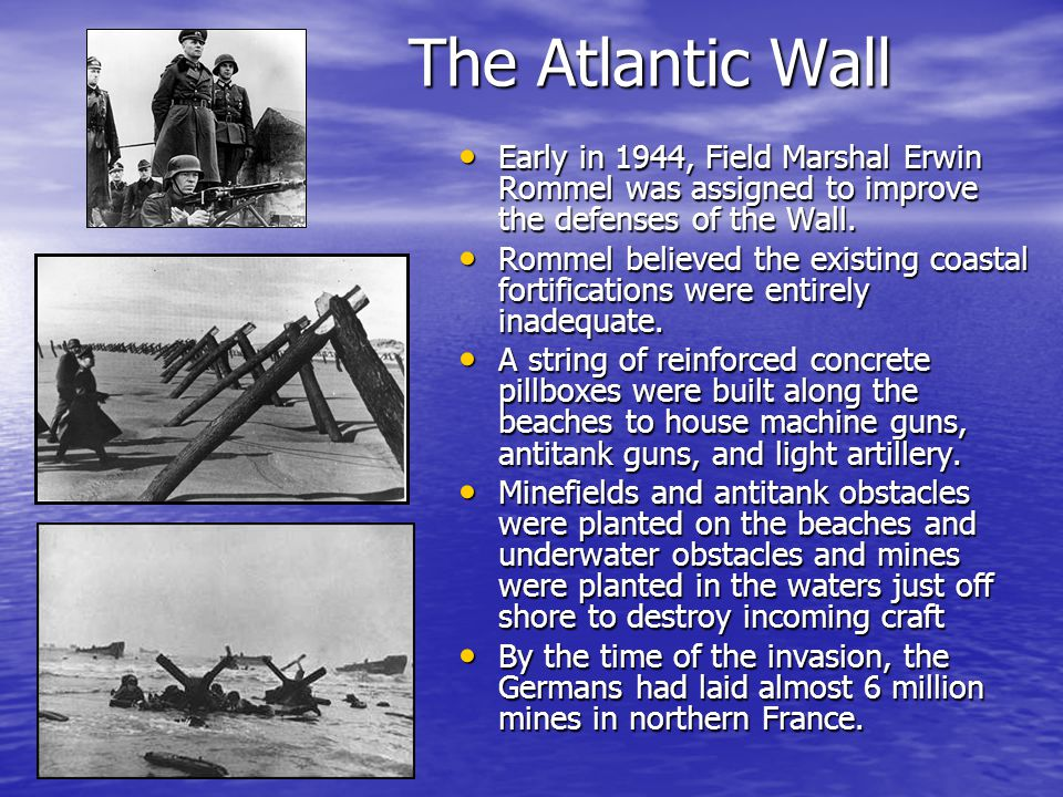 The Atlantic Wall Early in 1944, Field Marshal Erwin Rommel was assigned to improve the defenses of the Wall.