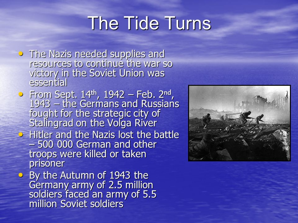 The Tide Turns The Nazis needed supplies and resources to continue the war so victory in the Soviet Union was essential The Nazis needed supplies and resources to continue the war so victory in the Soviet Union was essential From Sept.