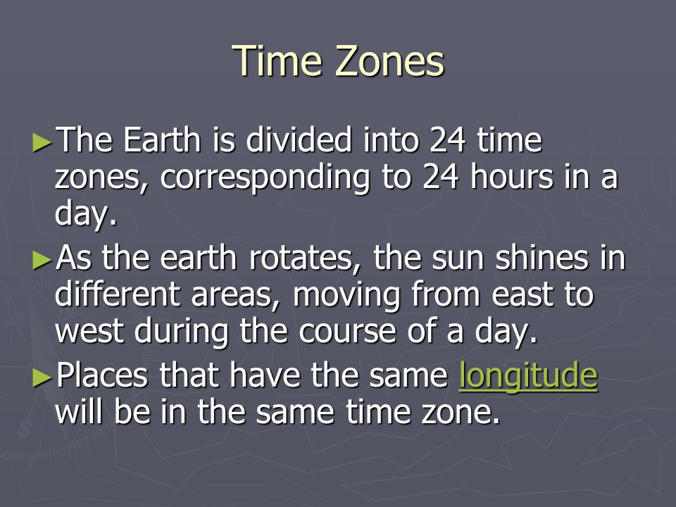 Time Zones ► The Earth is divided into 24 time zones, corresponding to 24 hours in a day. ► As the earth rotates, the sun shines in different areas, m