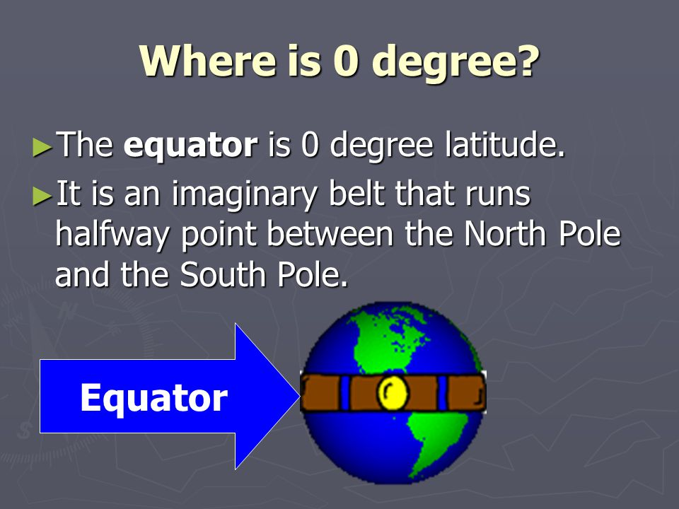 Where is 0 degree? ► The equator is 0 degree latitude. ► It is an imaginary belt that runs halfway point between the North Pole and the South Pole. Eq
