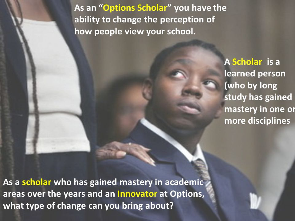 A Scholar is a learned person (who by long study has gained mastery in one or more disciplines As an Options Scholar you have the ability to change the perception of how people view your school.