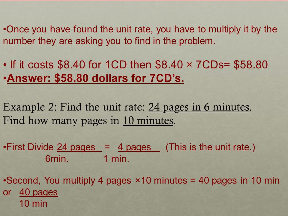 Once you have found the unit rate, you have to multiply it by the number they are asking you to find in the problem.