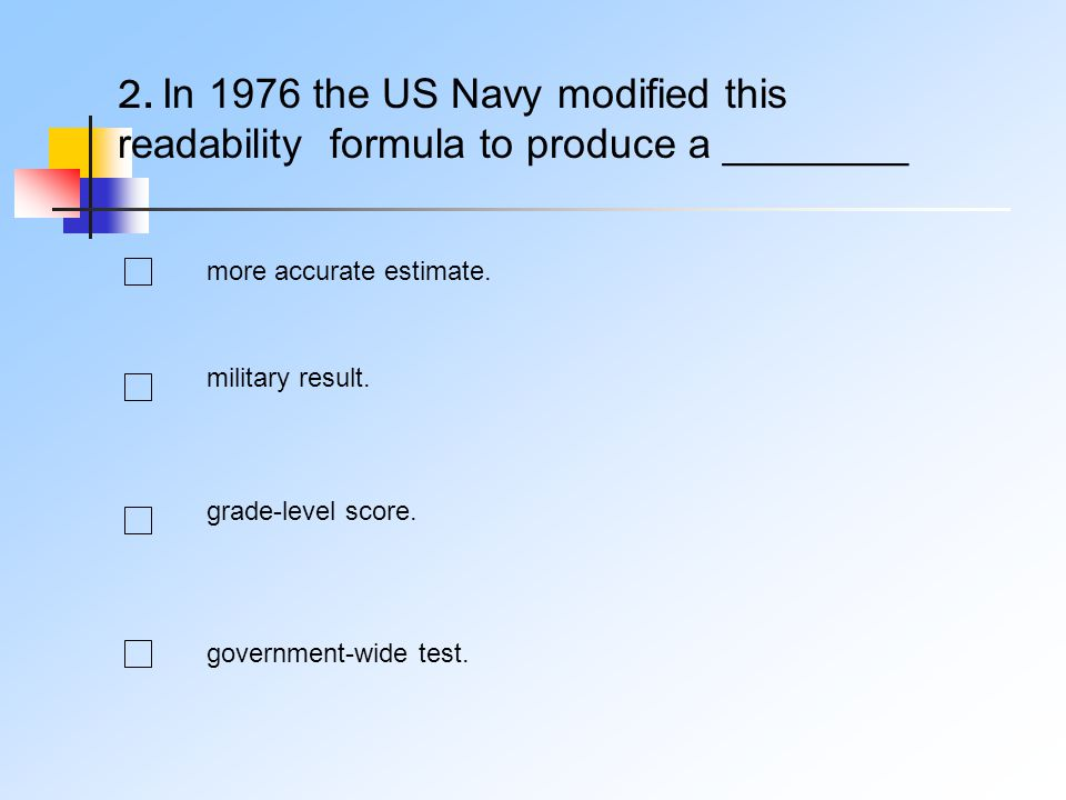 2. In 1976 the US Navy modified this readability formula to produce a ________ more accurate estimate. military result. grade-level score. government-