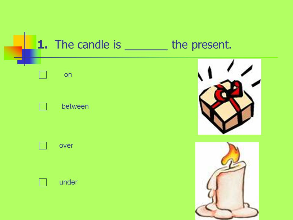 1. The candle is _______ the present. on between over under