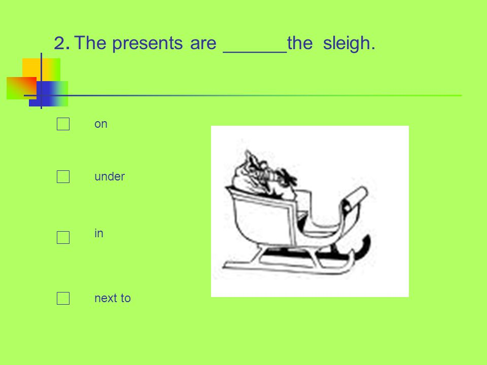 2. The presents are ______the sleigh. on under in next to